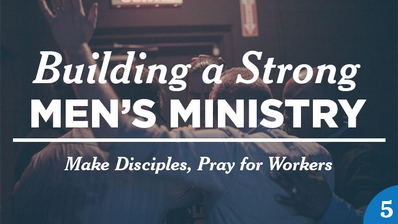 Building a Strong Men's Ministry 5: Make Disciples, Pray for Workers